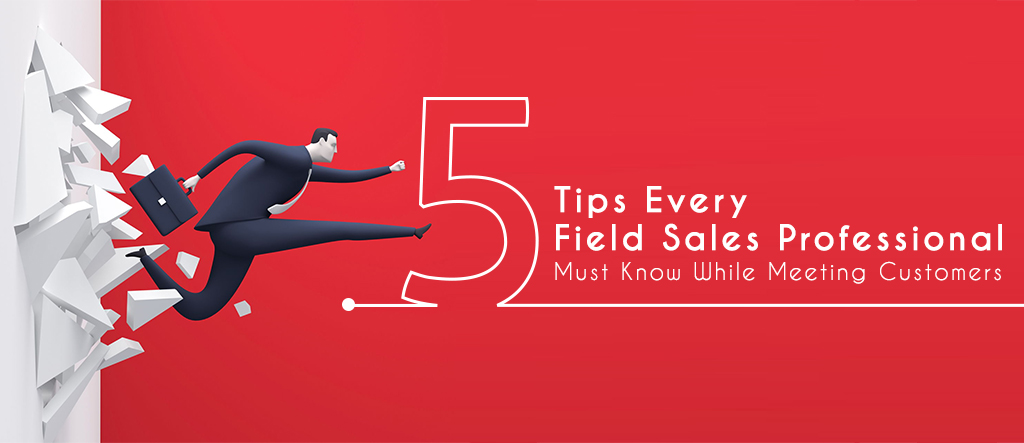 Five Tips Every Field Sales Professional Must Know While Meeting Customers